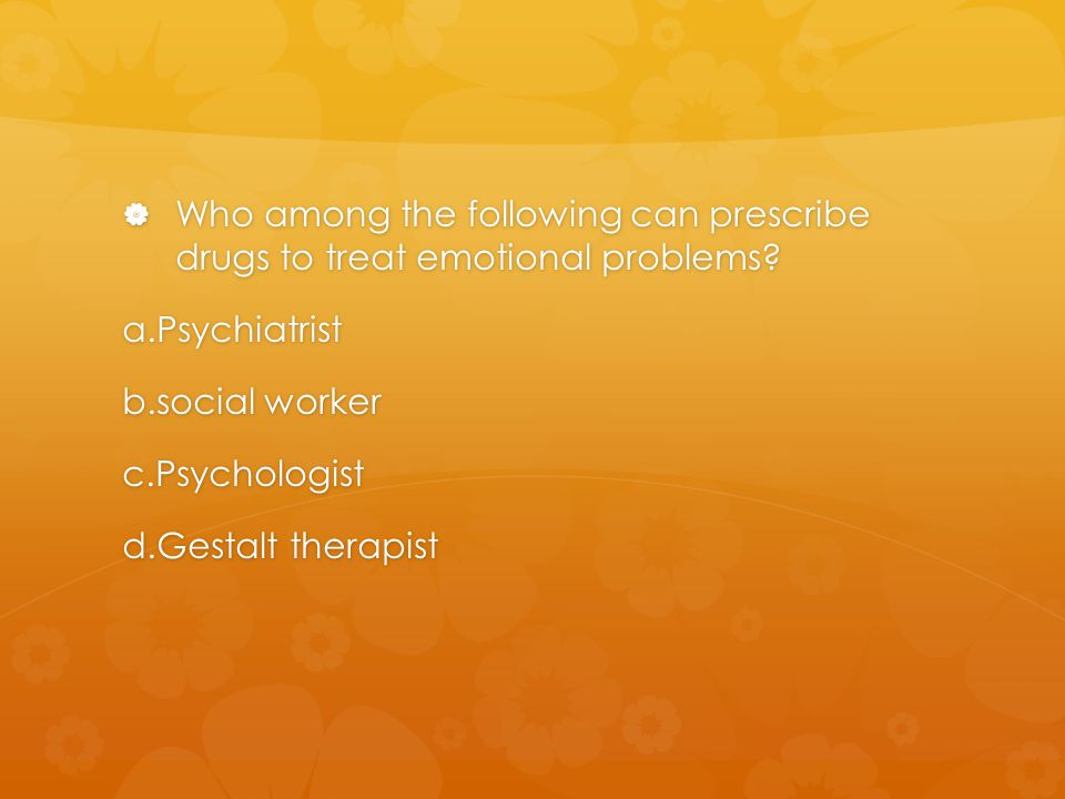 Who among the following can prescribe drugs to treat emotional problems