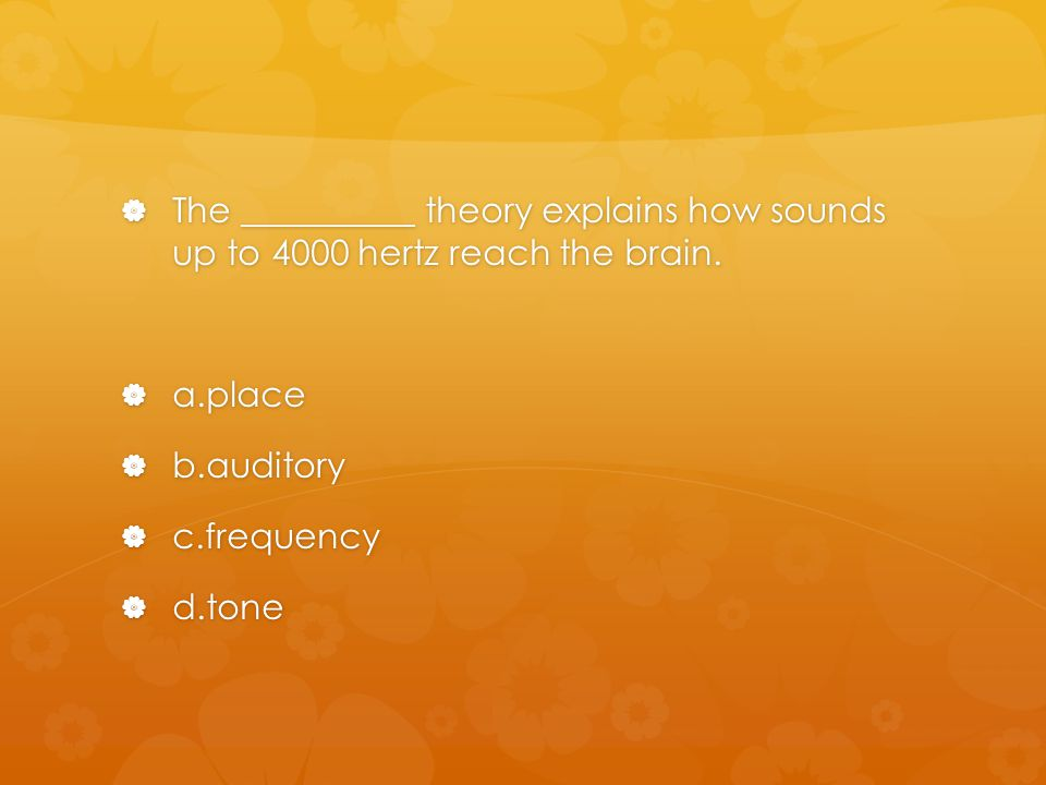 The __________ theory explains how sounds up to 4000 hertz reach the brain.