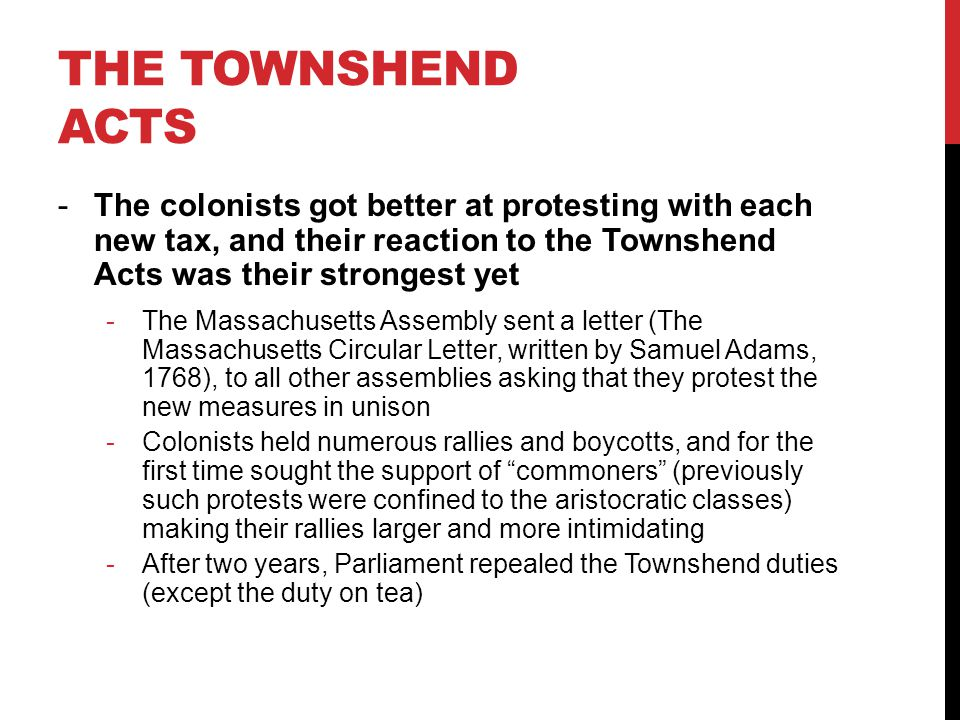 The Townshend Acts The colonists got better at protesting with each new tax, and their reaction to the Townshend Acts was their strongest yet.