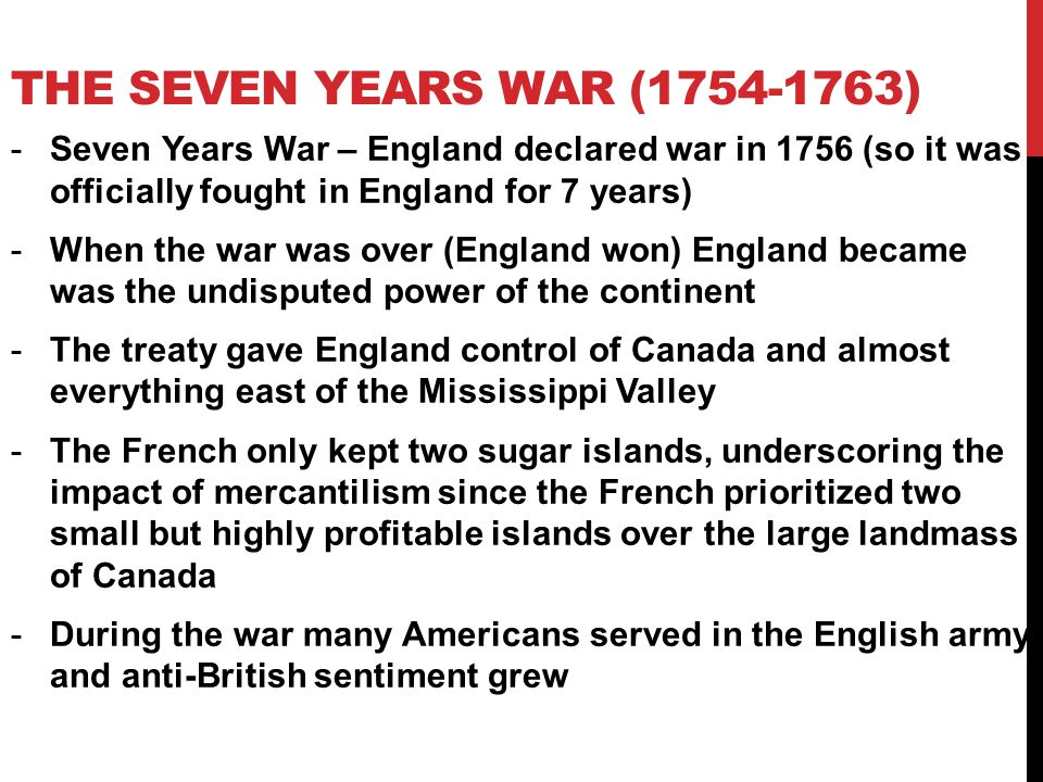 The Seven Years war (1754-1763) Seven Years War – England declared war in 1756 (so it was officially fought in England for 7 years)