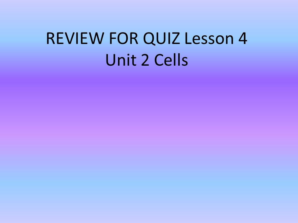 REVIEW FOR QUIZ Lesson 4 Unit 2 Cells