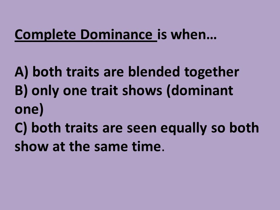 Complete Dominance is when… A) both traits are blended together B) only one trait shows (dominant one) C) both traits are seen equally so both show at the same time.