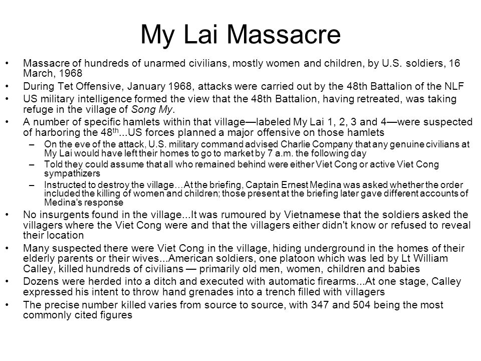 My Lai Massacre Massacre of hundreds of unarmed civilians, mostly women and children, by U.S. soldiers, 16 March, 1968.