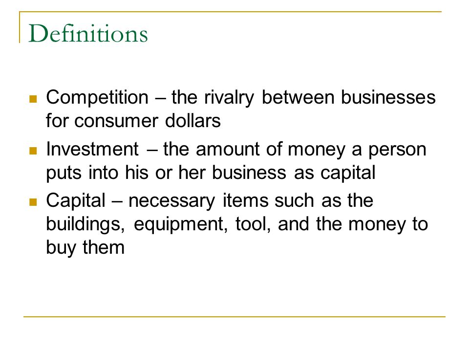 Definitions Competition – the rivalry between businesses for consumer dollars.