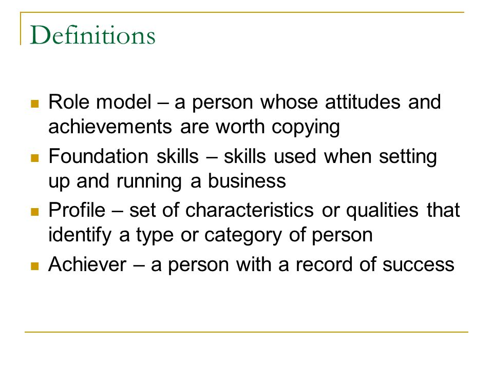 Definitions Role model – a person whose attitudes and achievements are worth copying.