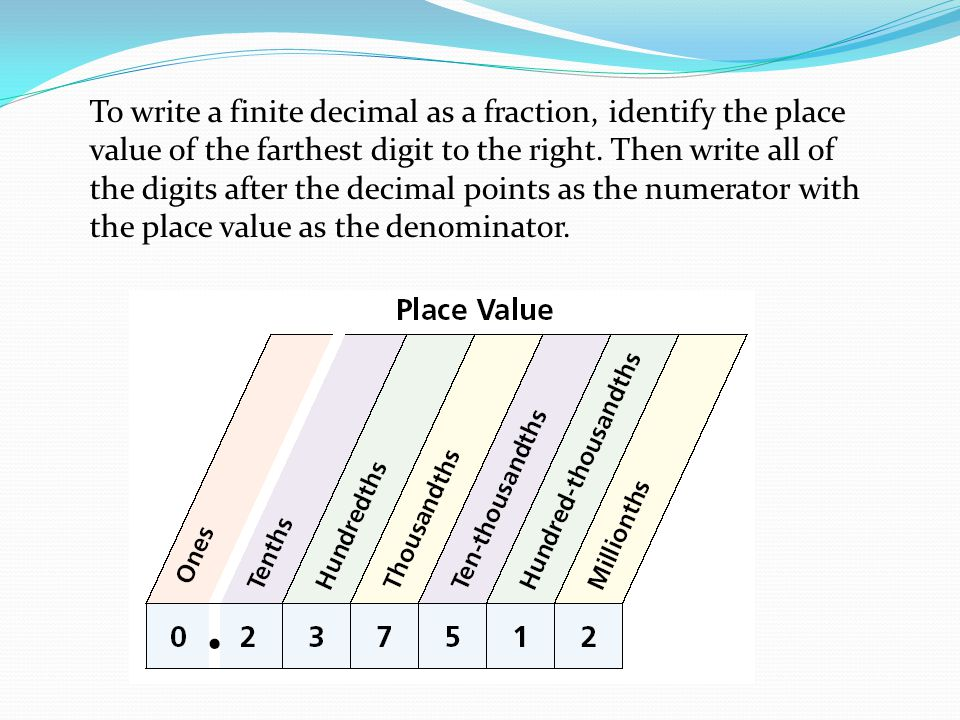 To write a finite decimal as a fraction, identify the place value of the farthest digit to the right.