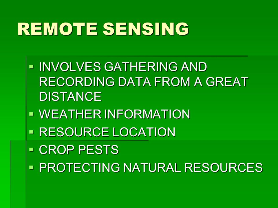 REMOTE SENSING INVOLVES GATHERING AND RECORDING DATA FROM A GREAT DISTANCE. WEATHER INFORMATION. RESOURCE LOCATION.