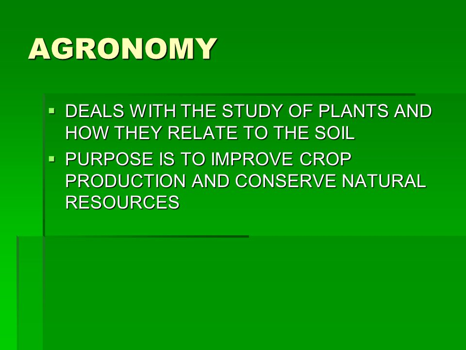 AGRONOMY DEALS WITH THE STUDY OF PLANTS AND HOW THEY RELATE TO THE SOIL.