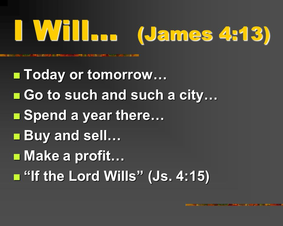 I Will… (James 4:13) Today or tomorrow… Go to such and such a city…