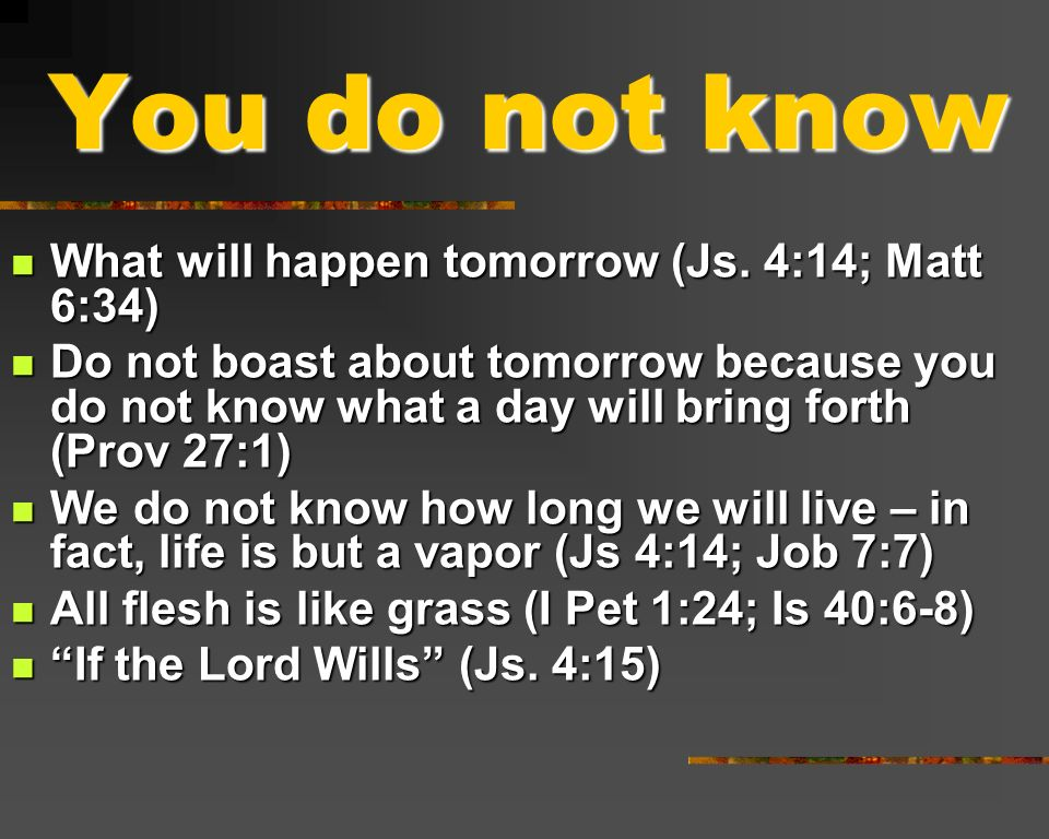 You do not know What will happen tomorrow (Js. 4:14; Matt 6:34)