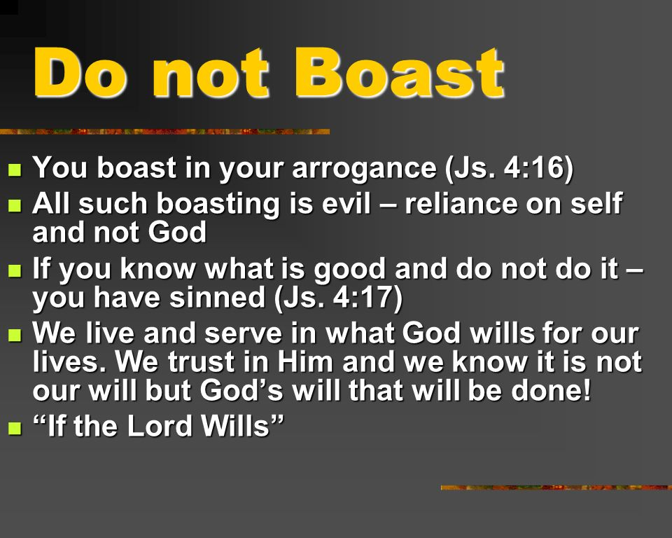 Do not Boast You boast in your arrogance (Js. 4:16)