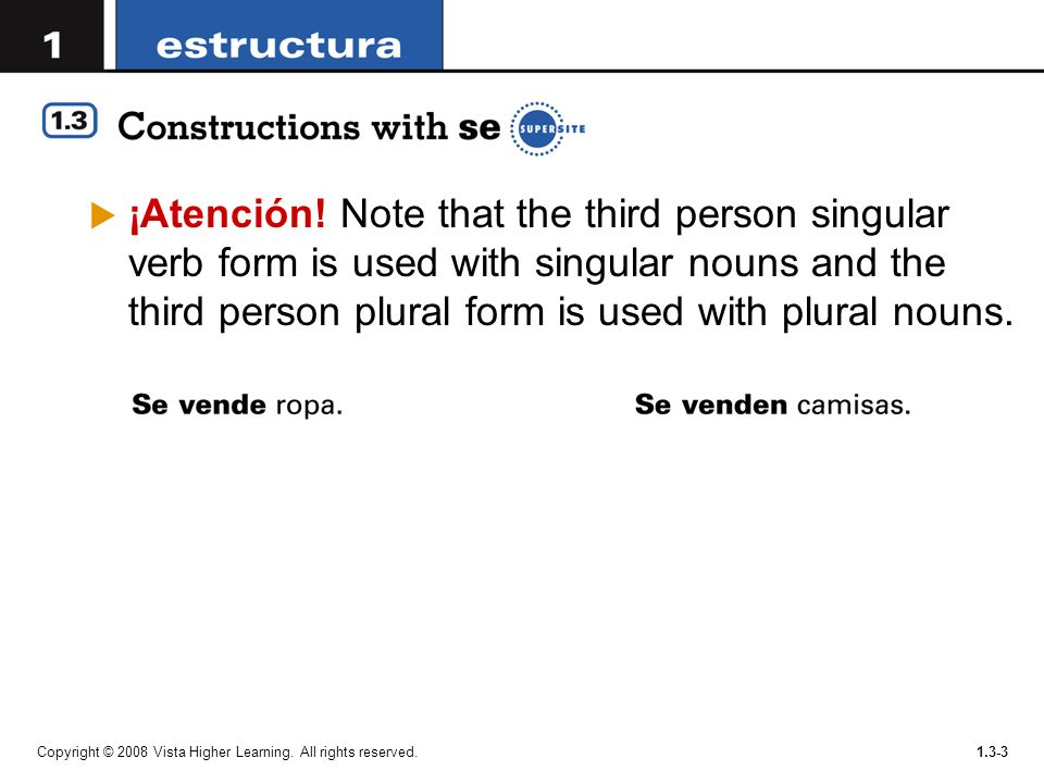 ¡Atención! Note that the third person singular verb form is used with singular nouns and the third person plural form is used with plural nouns.