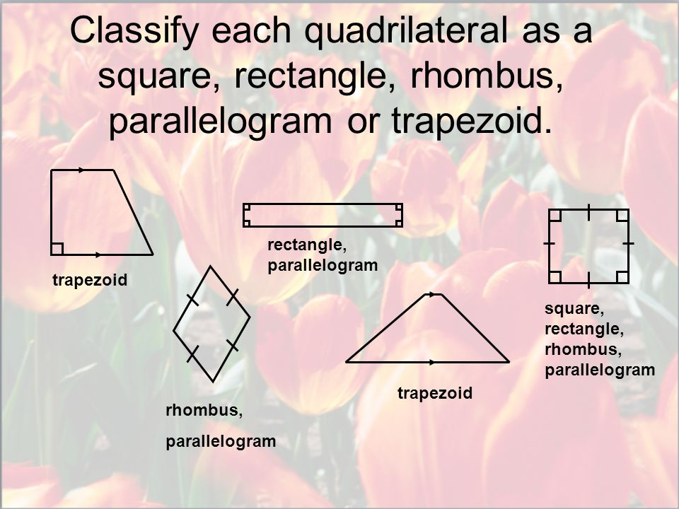 Classify each quadrilateral as a square, rectangle, rhombus, parallelogram or trapezoid.
