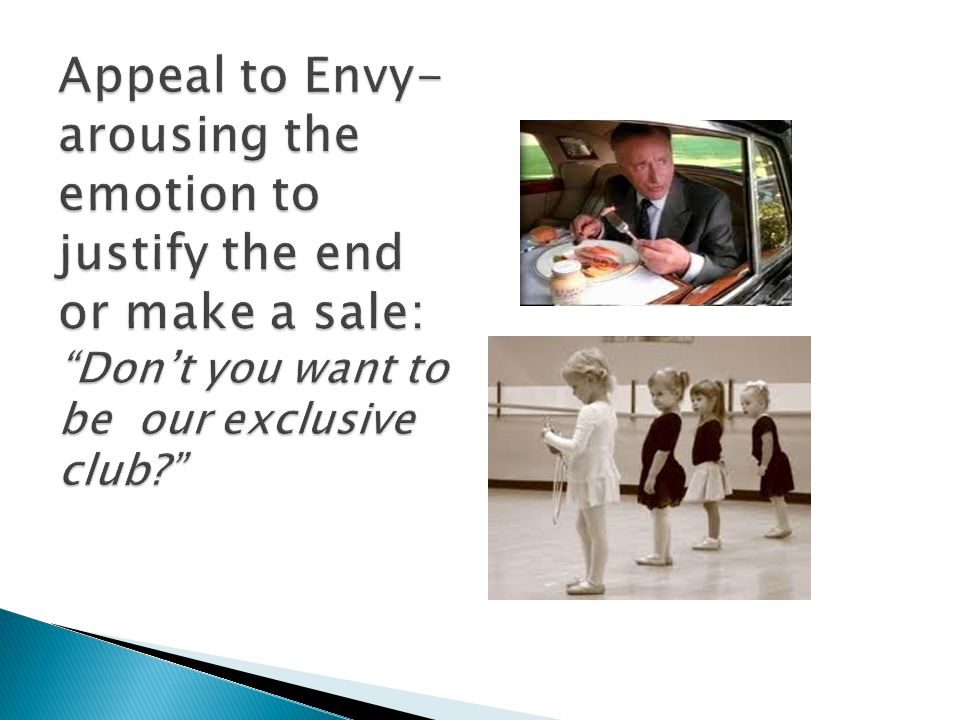 Appeal to Envy- arousing the emotion to justify the end or make a sale: Don't you want to be our exclusive club
