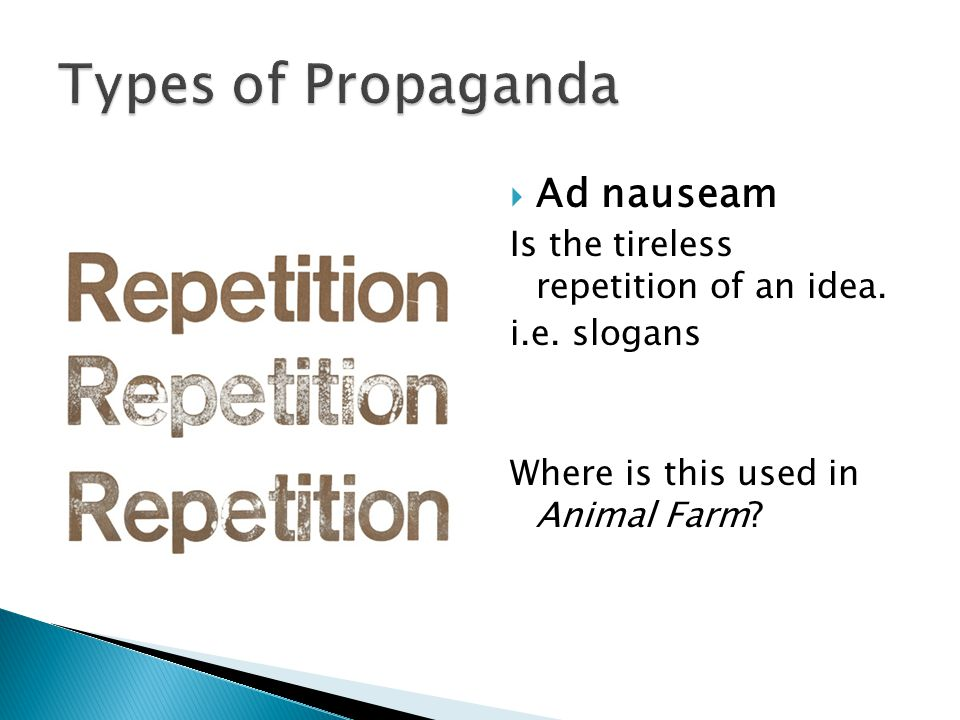 Types of Propaganda Ad nauseam Is the tireless repetition of an idea.