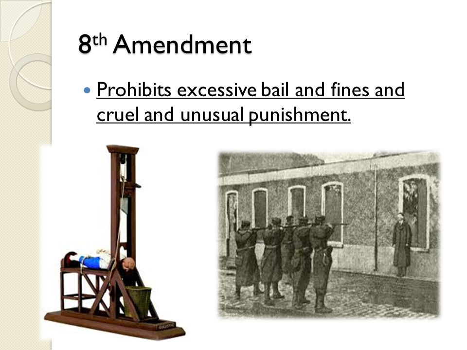 8th Amendment Prohibits excessive bail and fines and cruel and unusual punishment.