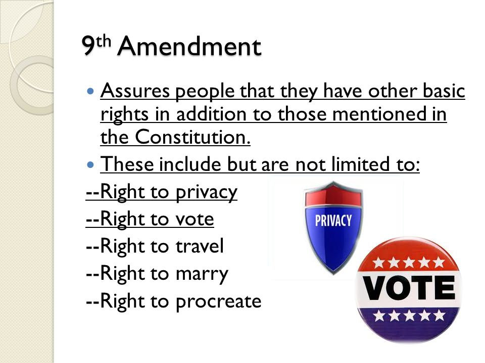 9th Amendment Assures people that they have other basic rights in addition to those mentioned in the Constitution.