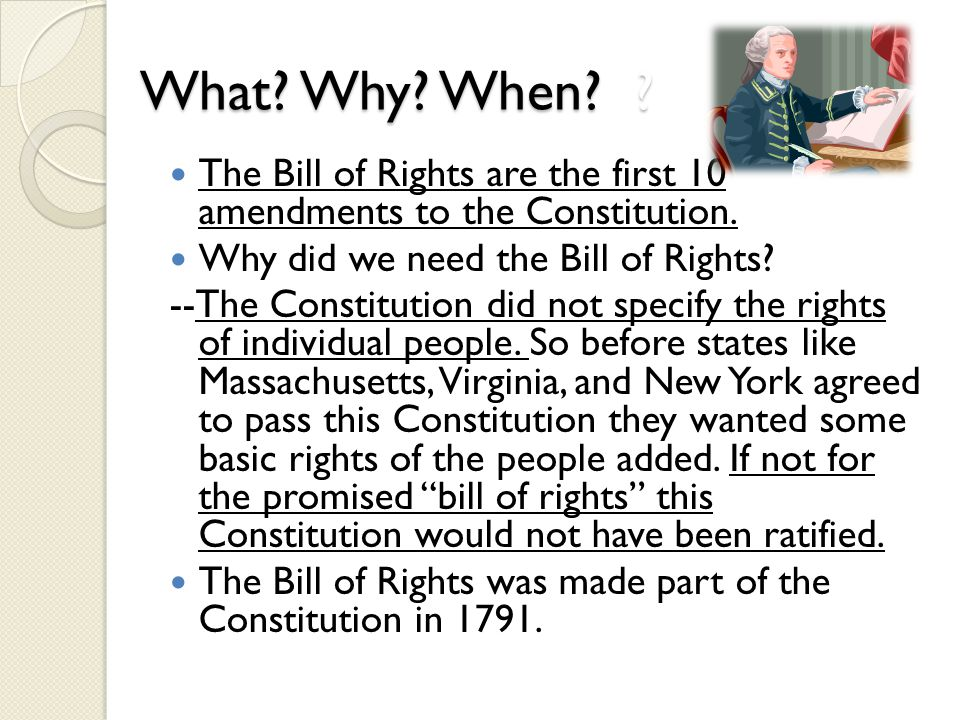 What Why When The Bill of Rights are the first 10 amendments to the Constitution. Why did we need the Bill of Rights