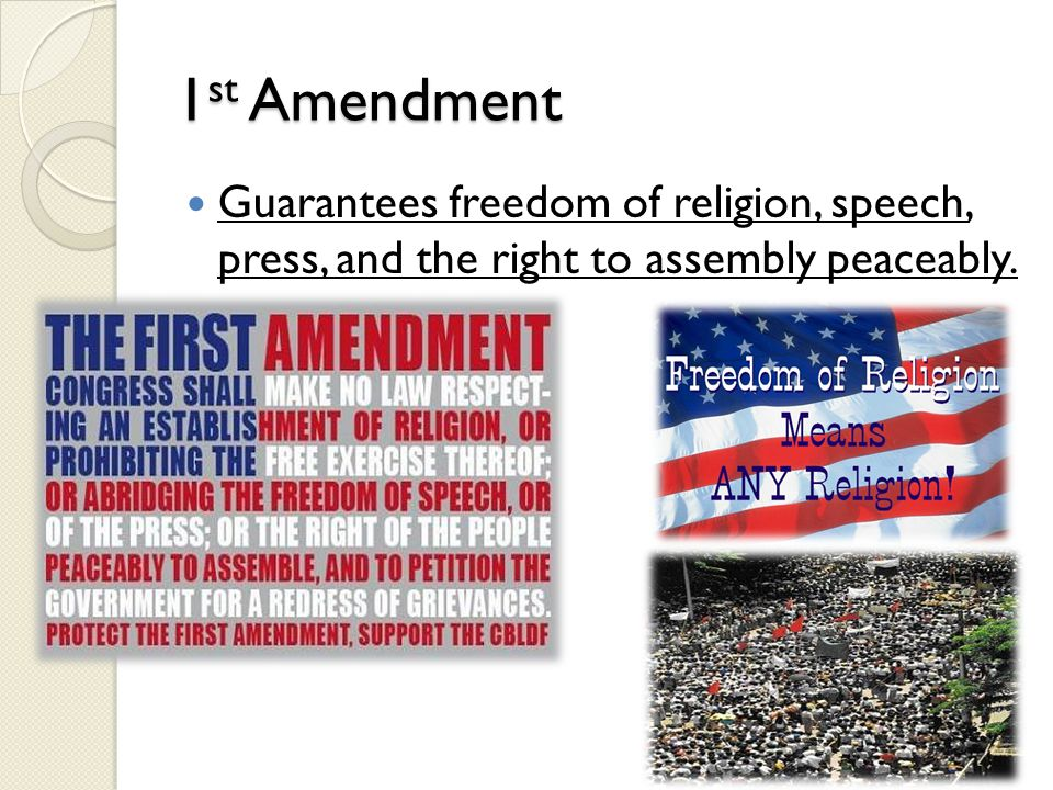 1st Amendment Guarantees freedom of religion, speech, press, and the right to assembly peaceably.