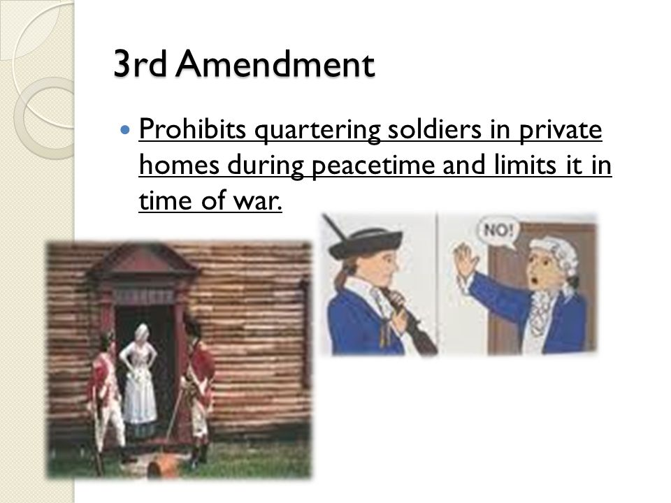 3rd Amendment Prohibits quartering soldiers in private homes during peacetime and limits it in time of war.