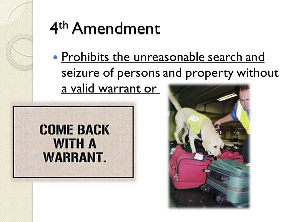 4th Amendment Prohibits the unreasonable search and seizure of persons and property without a valid warrant or just cause.