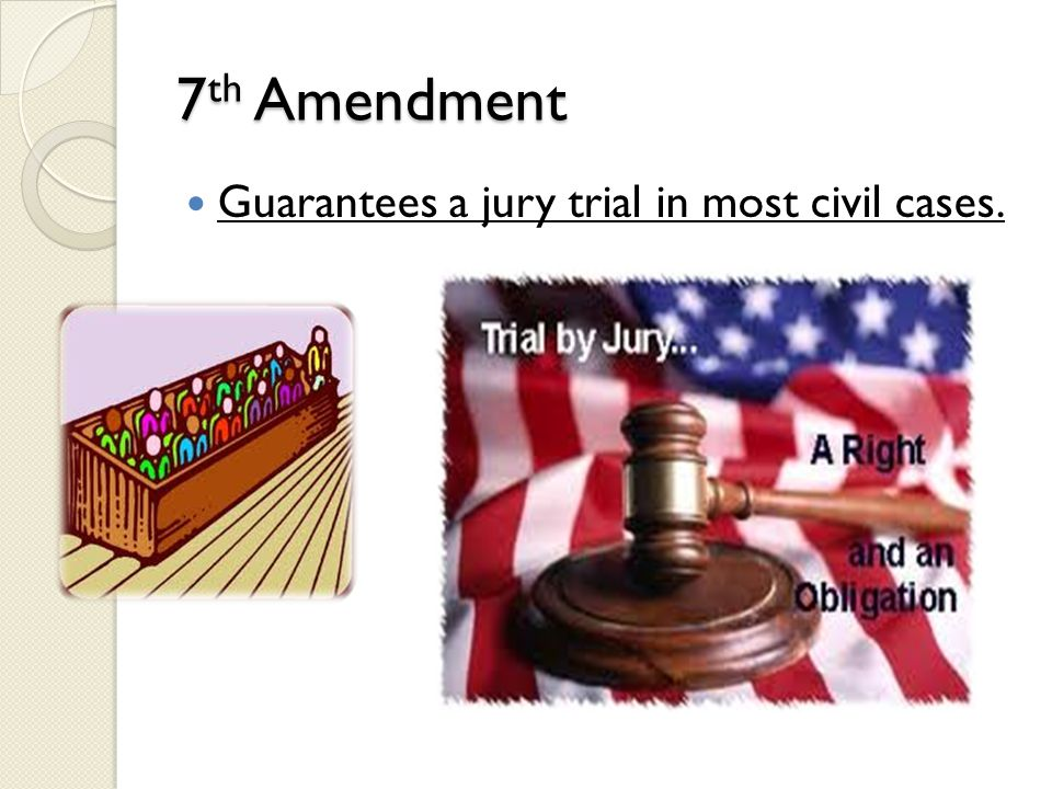 7th Amendment Guarantees a jury trial in most civil cases.