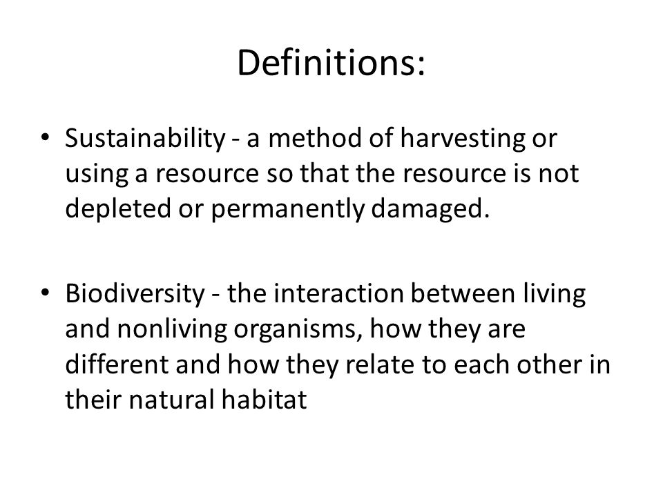Definitions: Sustainability - a method of harvesting or using a resource so that the resource is not depleted or permanently damaged.