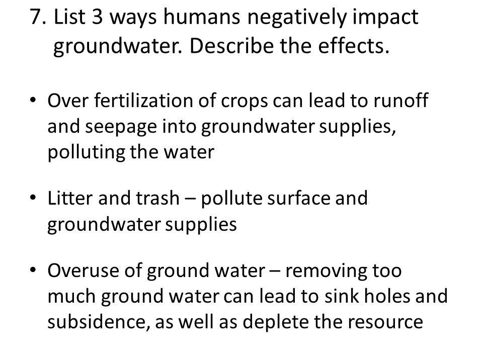 7. List 3 ways humans negatively impact. groundwater