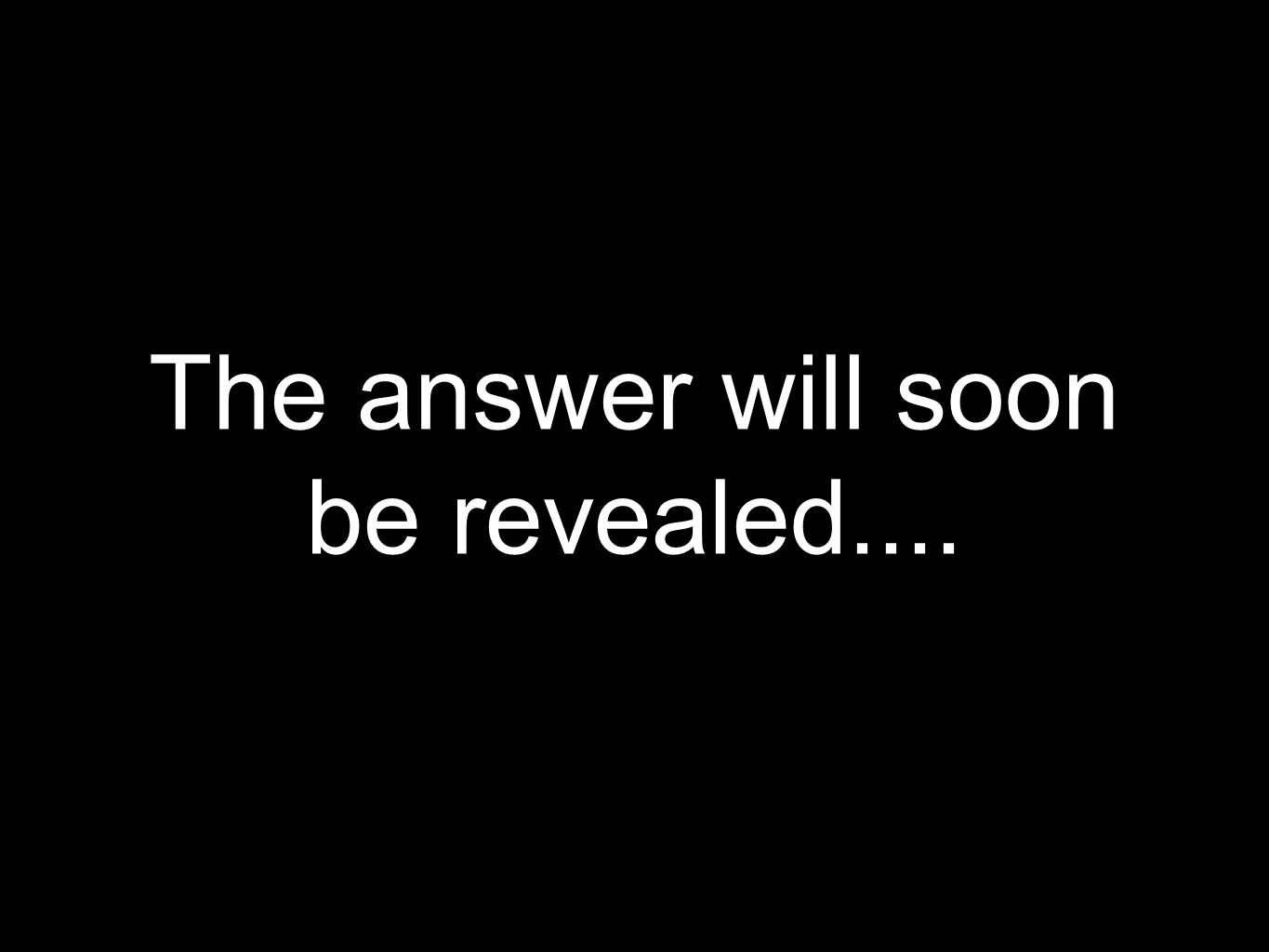 The answer will soon be revealed....