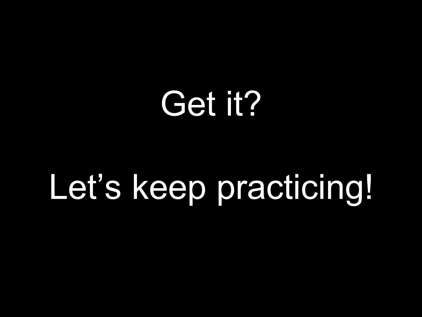 Get it Let's keep practicing!