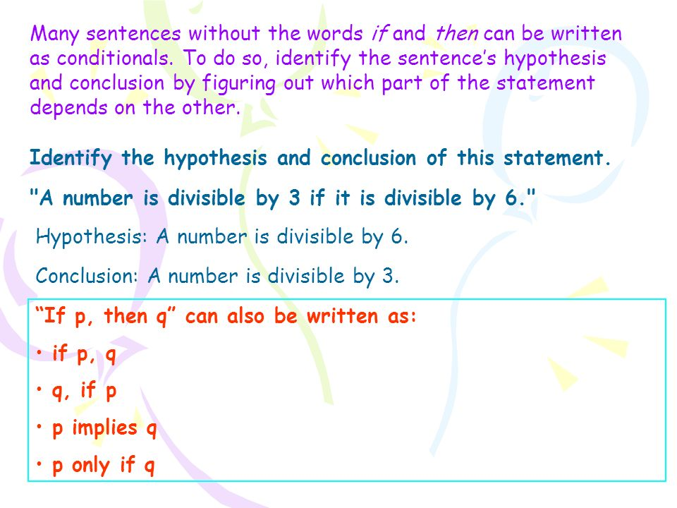 Many sentences without the words if and then can be written as conditionals. To do so, identify the sentence's hypothesis and conclusion by figuring out which part of the statement depends on the other.