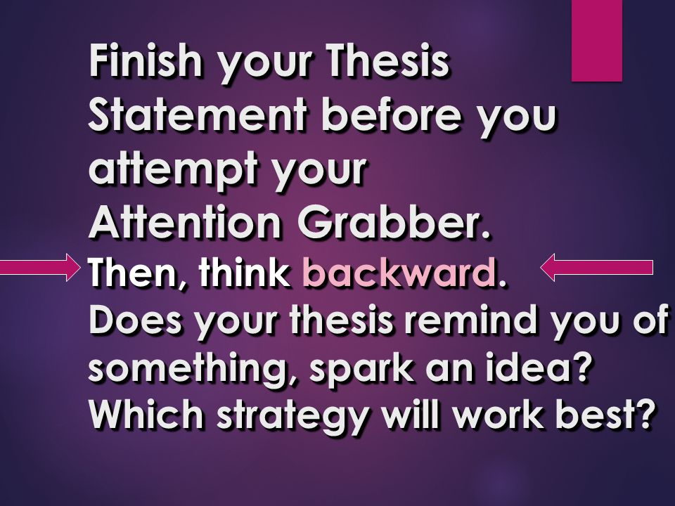 Finish your Thesis Statement before you attempt your Attention Grabber