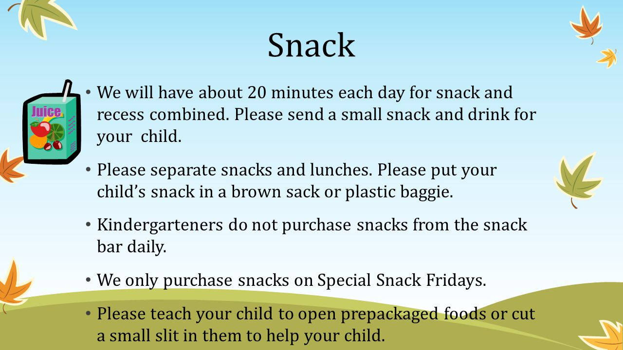Snack We will have about 20 minutes each day for snack and recess combined. Please send a small snack and drink for your child.