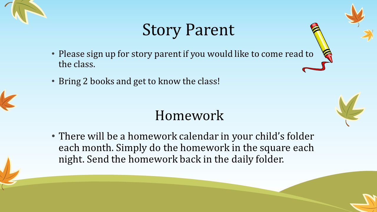 Story Parent Please sign up for story parent if you would like to come read to the class. Bring 2 books and get to know the class!