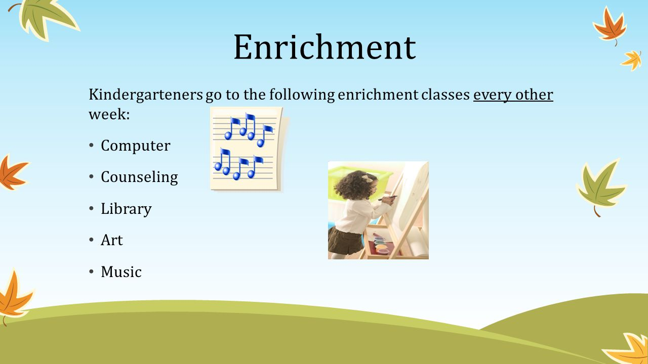 Enrichment Kindergarteners go to the following enrichment classes every other week: Computer. Counseling.