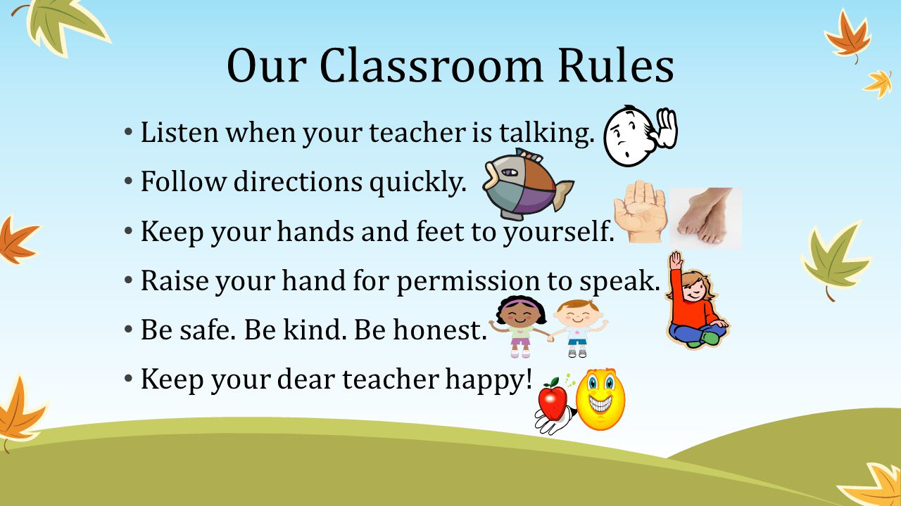Our Classroom Rules Listen when your teacher is talking.