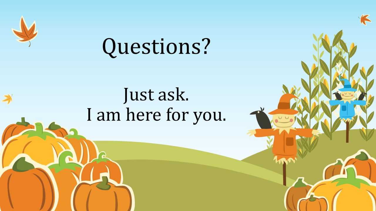 Questions Just ask. I am here for you.