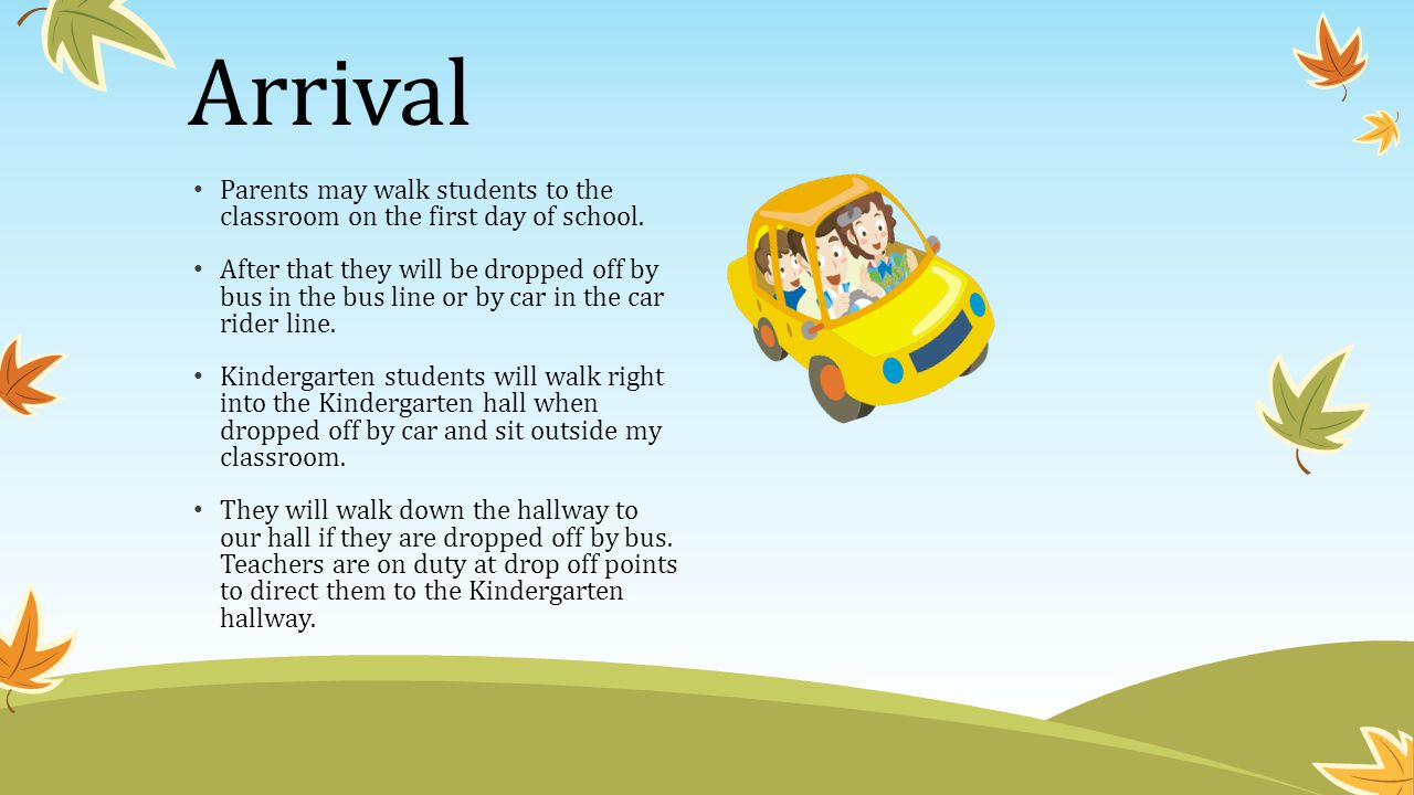 Arrival Parents may walk students to the classroom on the first day of school.