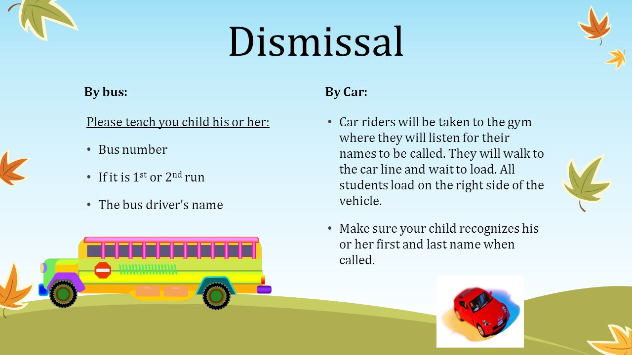 Dismissal By bus: By Car: Please teach you child his or her: