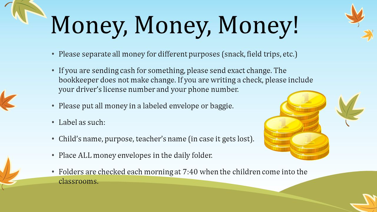 Money, Money, Money! Please separate all money for different purposes (snack, field trips, etc.)