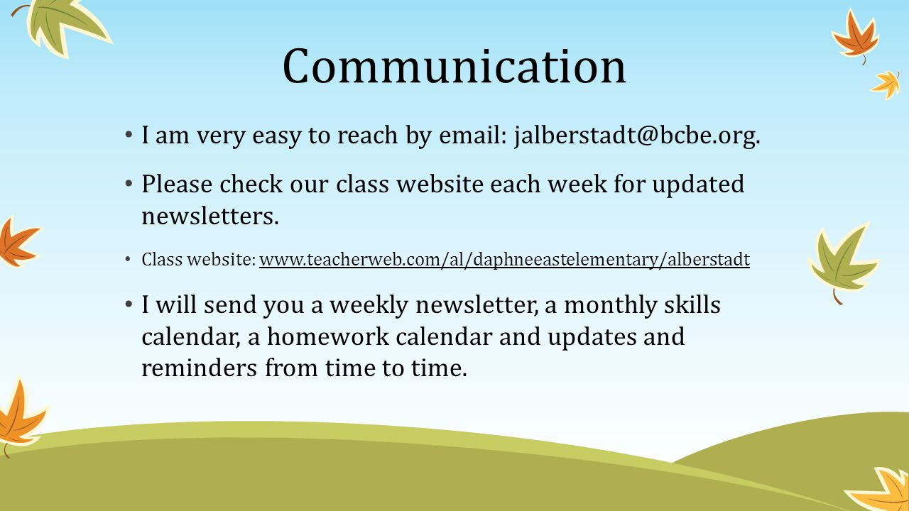 Communication I am very easy to reach by email: jalberstadt@bcbe.org. Please check our class website each week for updated newsletters.