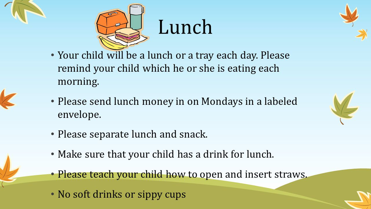 Lunch Your child will be a lunch or a tray each day. Please remind your child which he or she is eating each morning.