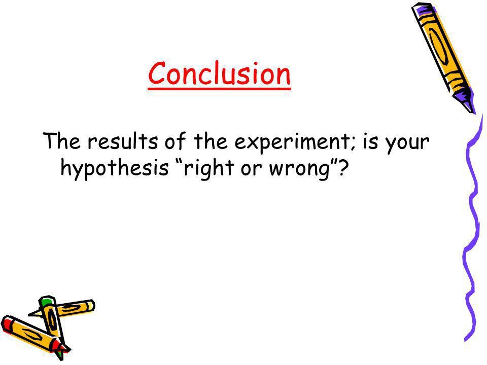 Conclusion The results of the experiment; is your hypothesis right or wrong