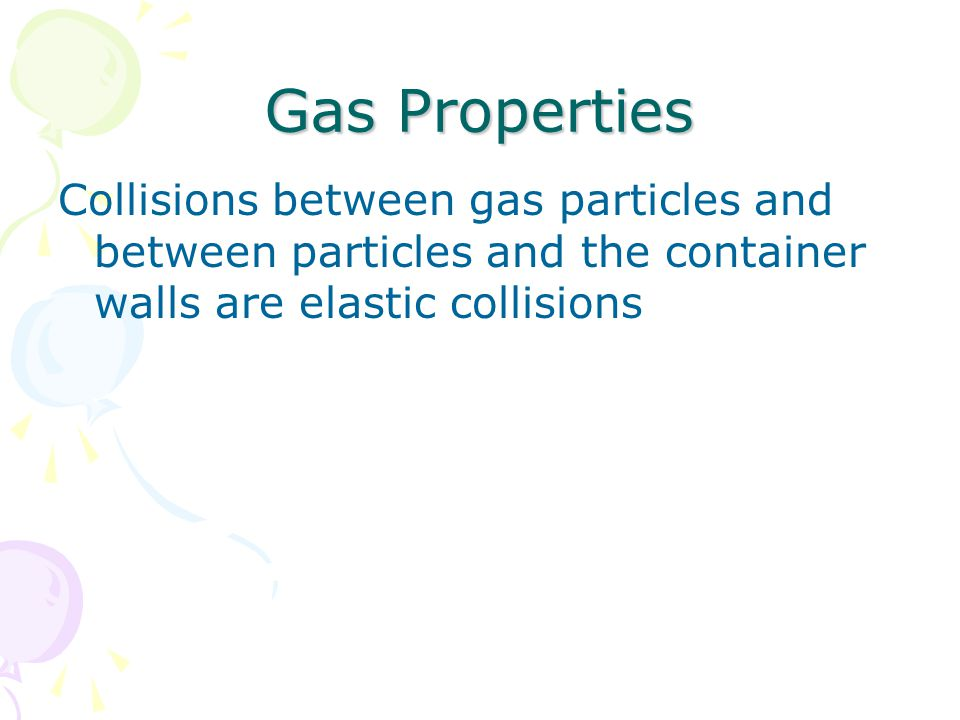 Gas Properties Collisions between gas particles and between particles and the container walls are elastic collisions.