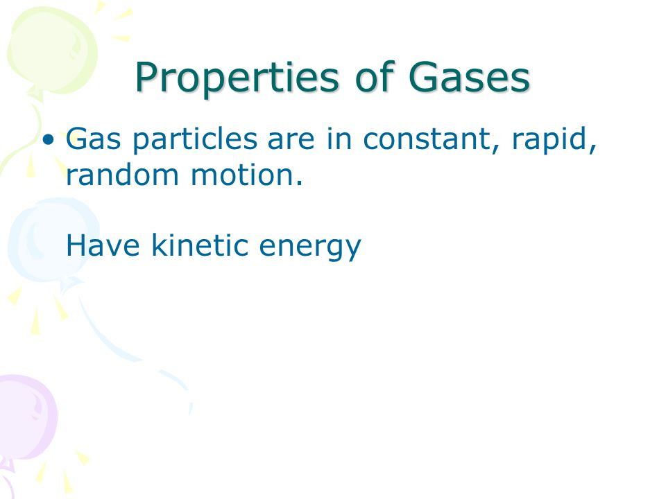 Properties of Gases Gas particles are in constant, rapid, random motion. Have kinetic energy