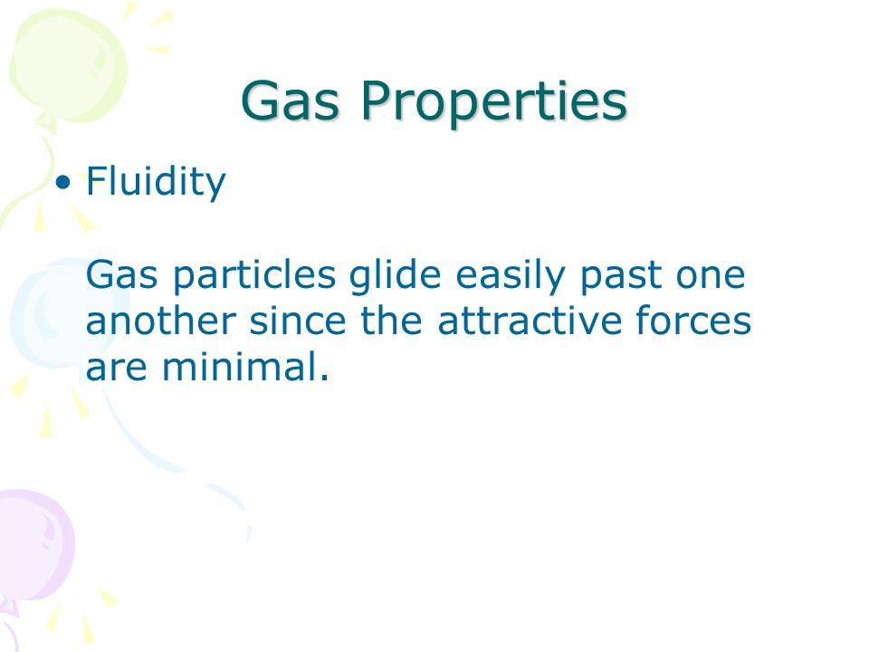 Gas Properties Fluidity Gas particles glide easily past one another since the attractive forces are minimal.