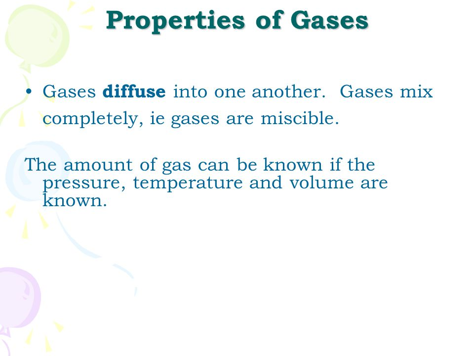 Properties of Gases Gases diffuse into one another. Gases mix completely, ie gases are miscible.