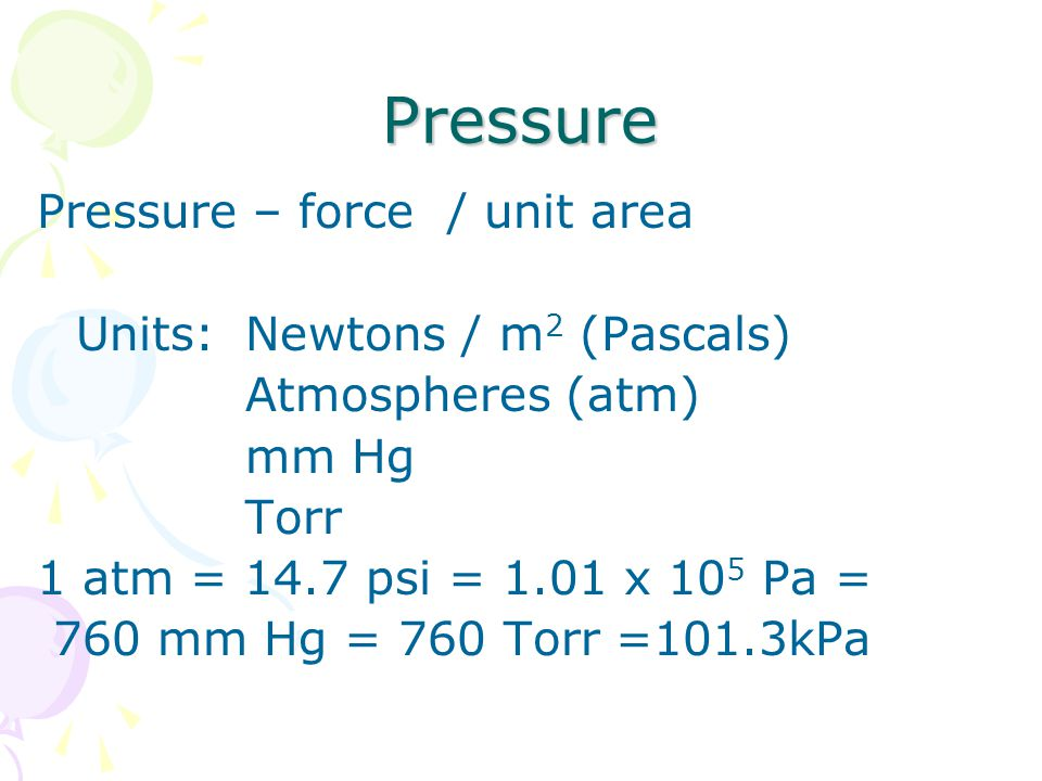 Pressure Pressure – force / unit area Units: Newtons / m2 (Pascals)