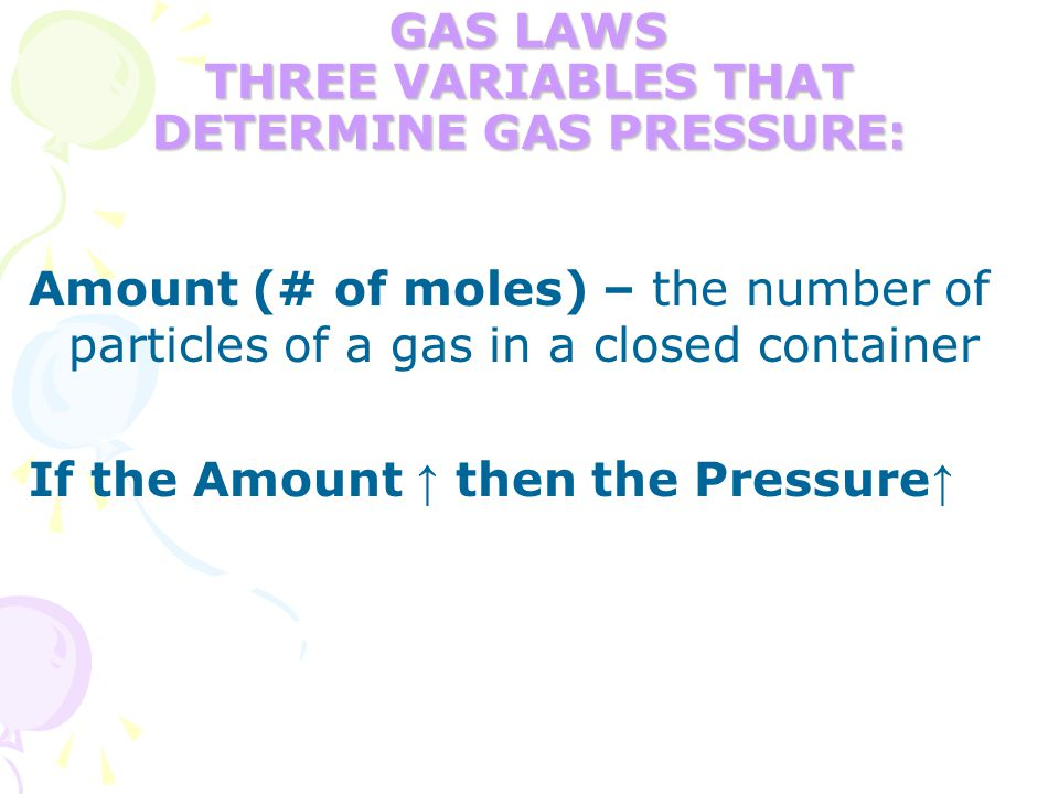 GAS LAWS THREE VARIABLES THAT DETERMINE GAS PRESSURE: