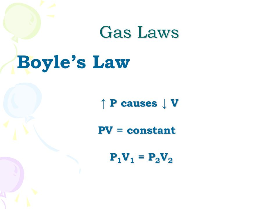 Gas Laws Boyle's Law ↑ P causes ↓ V PV = constant P1V1 = P2V2
